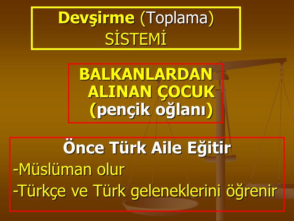 Devşirme (Toplama) SİSTEMİ BALKANLARDAN ALINAN ÇOCUK (pençik oğlanı) Önce Türk Aile Eğitir -Müslüman olur -Türkçe ve Türk geleneklerini öğrenir