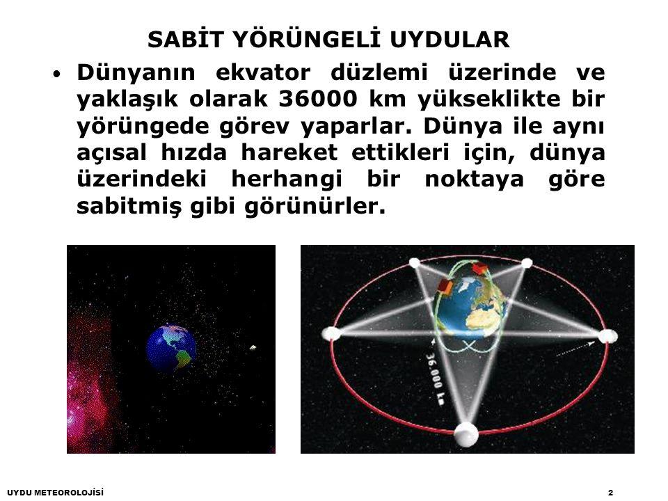 UYDU METEOROLOJİSİ2 SABİT YÖRÜNGELİ UYDULAR Dünyanın ekvator düzlemi üzerinde ve yaklaşık olarak 36000 km yükseklikte bir yörüngede görev yaparlar. Dü