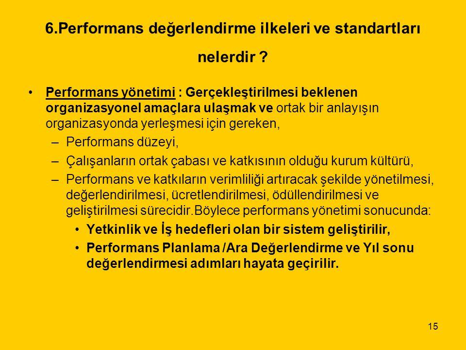 15 6.Performans değerlendirme ilkeleri ve standartları nelerdir ? Performans yönetimi : Gerçekleştirilmesi beklenen organizasyonel amaçlara ulaşmak ve