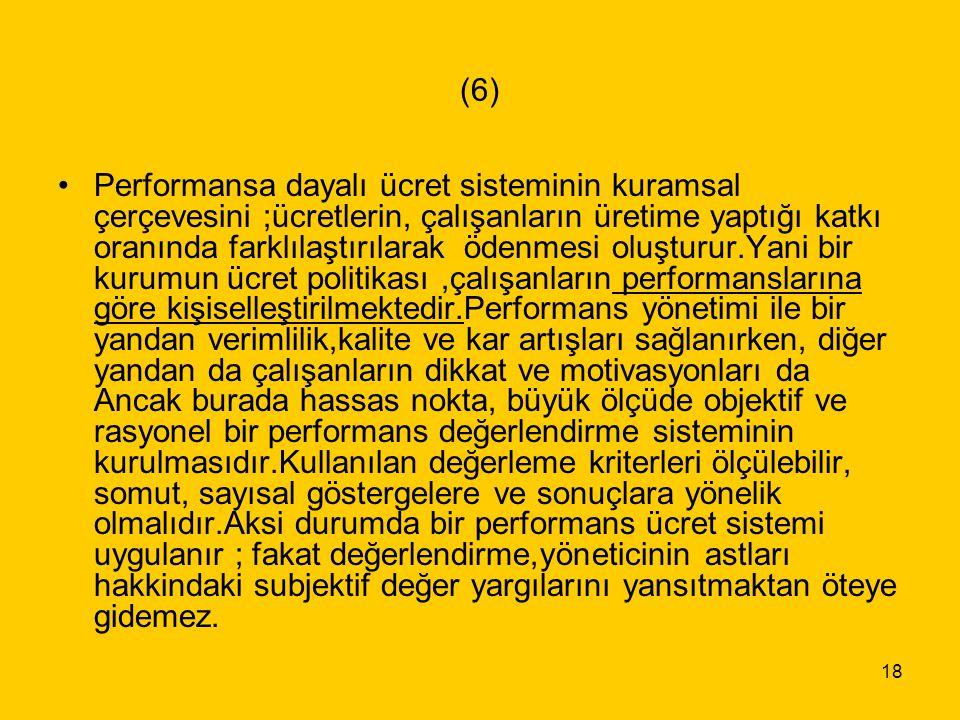 18 (6) Performansa dayalı ücret sisteminin kuramsal çerçevesini ;ücretlerin, çalışanların üretime yaptığı katkı oranında farklılaştırılarak ödenmesi o