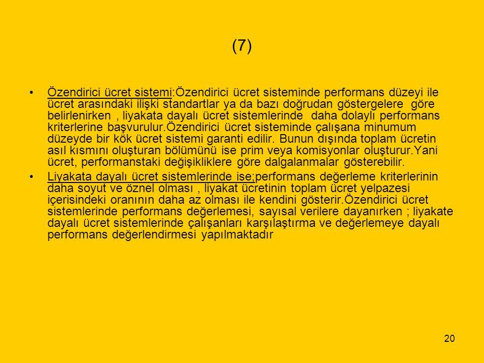 20 (7) Özendirici ücret sistemi:Özendirici ücret sisteminde performans düzeyi ile ücret arasındaki ilişki standartlar ya da bazı doğrudan göstergelere