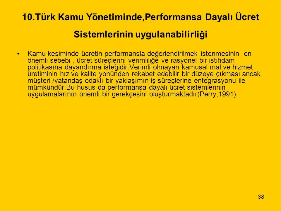 38 10.Türk Kamu Yönetiminde,Performansa Dayalı Ücret Sistemlerinin uygulanabilirliği Kamu kesiminde ücretin performansla değerlendirilmek istenmesinin