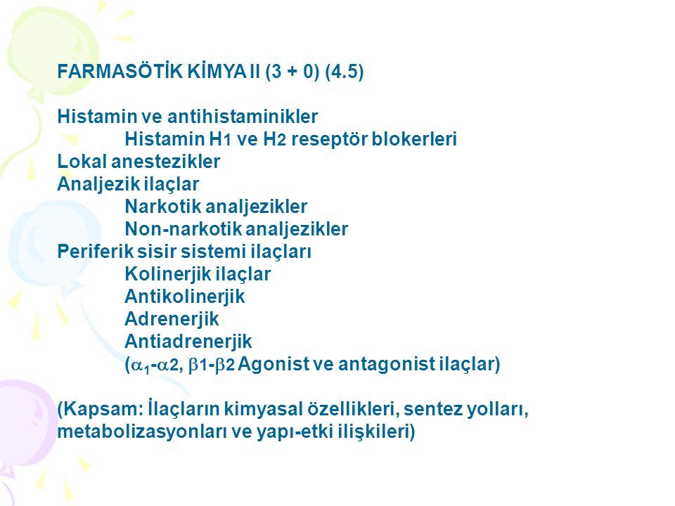 FARMASÖTİK KİMYA II (3 + 0) (4.5) Histamin ve antihistaminikler Histamin H 1 ve H 2 reseptör blokerleri Lokal anestezikler Analjezik ilaçlar Narkotik analjezikler Non-narkotik analjezikler Periferik sisir sistemi ilaçları Kolinerjik ilaçlar Antikolinerjik Adrenerjik Antiadrenerjik (  1 -  2,  1 -  2 Agonist ve antagonist ilaçlar) (Kapsam: İlaçların kimyasal özellikleri, sentez yolları, metabolizasyonları ve yapı-etki ilişkileri)