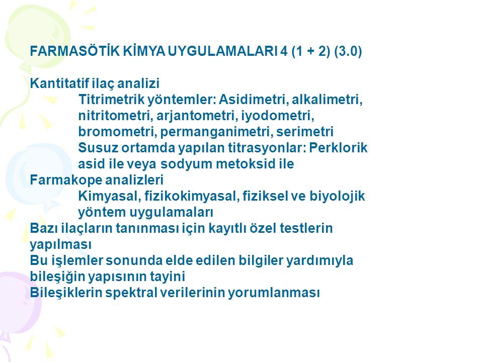 FARMASÖTİK KİMYA UYGULAMALARI 4 (1 + 2) (3.0) Kantitatif ilaç analizi Titrimetrik yöntemler: Asidimetri, alkalimetri, nitritometri, arjantometri, iyodometri, bromometri, permanganimetri, serimetri Susuz ortamda yapılan titrasyonlar: Perklorik asid ile veya sodyum metoksid ile Farmakope analizleri Kimyasal, fizikokimyasal, fiziksel ve biyolojik yöntem uygulamaları Bazı ilaçların tanınması için kayıtlı özel testlerin yapılması Bu işlemler sonunda elde edilen bilgiler yardımıyla bileşiğin yapısının tayini Bileşiklerin spektral verilerinin yorumlanması