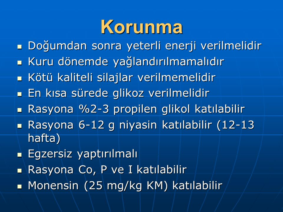 Korunma Doğumdan sonra yeterli enerji verilmelidir Doğumdan sonra yeterli enerji verilmelidir Kuru dönemde yağlandırılmamalıdır Kuru dönemde yağlandırılmamalıdır Kötü kaliteli silajlar verilmemelidir Kötü kaliteli silajlar verilmemelidir En kısa sürede glikoz verilmelidir En kısa sürede glikoz verilmelidir Rasyona %2-3 propilen glikol katılabilir Rasyona %2-3 propilen glikol katılabilir Rasyona 6-12 g niyasin katılabilir (12-13 hafta) Rasyona 6-12 g niyasin katılabilir (12-13 hafta) Egzersiz yaptırılmalı Egzersiz yaptırılmalı Rasyona Co, P ve I katılabilir Rasyona Co, P ve I katılabilir Monensin (25 mg/kg KM) katılabilir Monensin (25 mg/kg KM) katılabilir