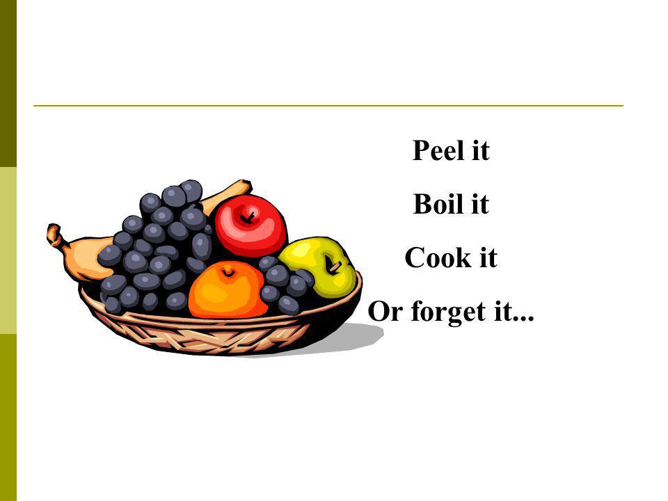 Peel it Boil it Cook it Or forget it...
