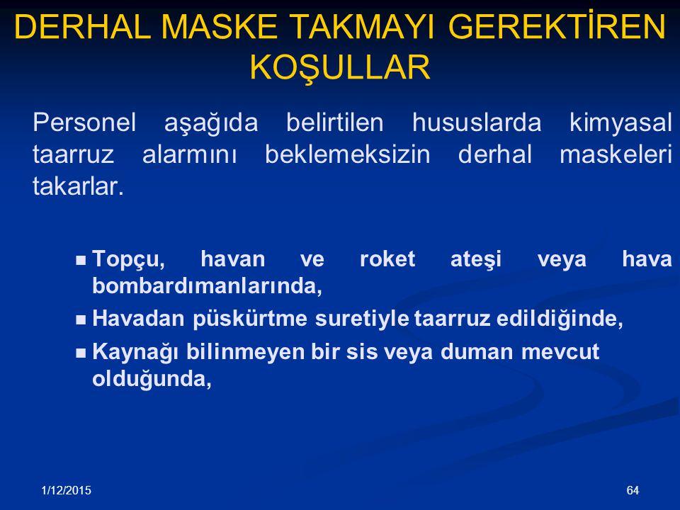 1/12/2015 64 DERHAL MASKE TAKMAYI GEREKTİREN KOŞULLAR Personel aşağıda belirtilen hususlarda kimyasal taarruz alarmını beklemeksizin derhal maskeleri