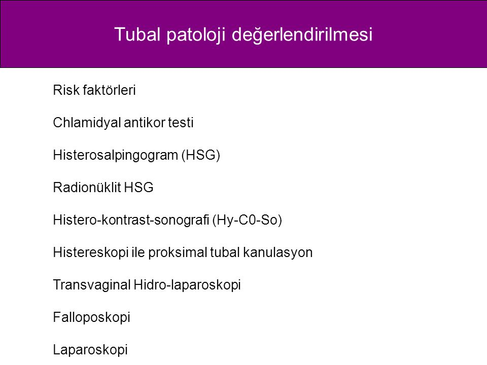 Tubal patoloji değerlendirilmesi Risk faktörleri Chlamidyal antikor testi Histerosalpingogram (HSG) Radionüklit HSG Histero-kontrast-sonografi (Hy-C0-