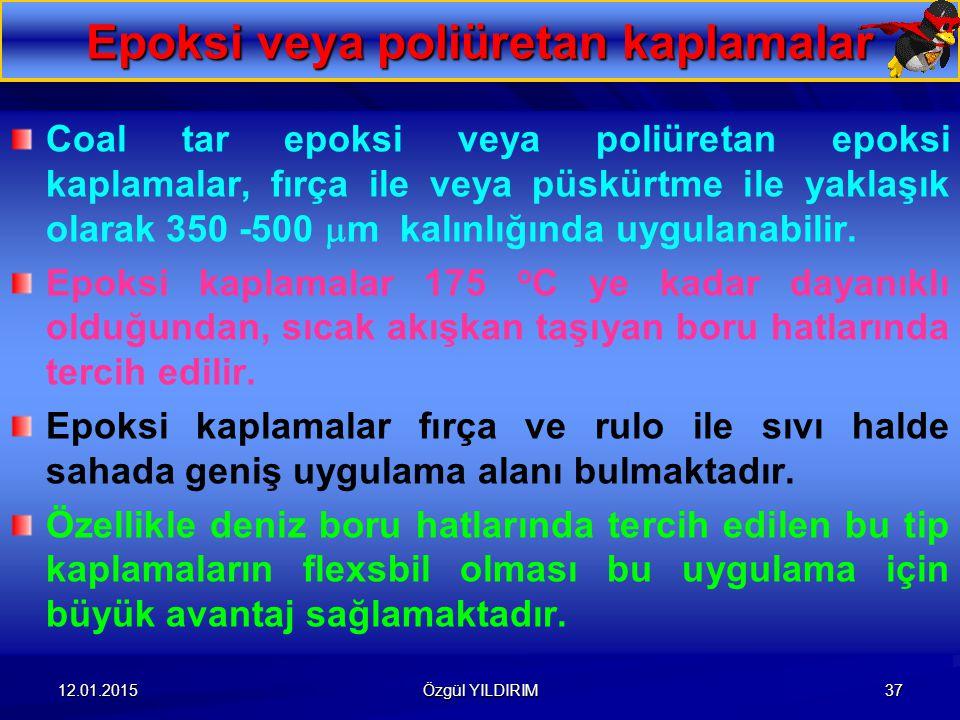 12.01.2015 Özgül YILDIRIM 37 Epoksi veya poliüretan kaplamalar Coal tar epoksi veya poliüretan epoksi kaplamalar, fırça ile veya püskürtme ile yaklaşı