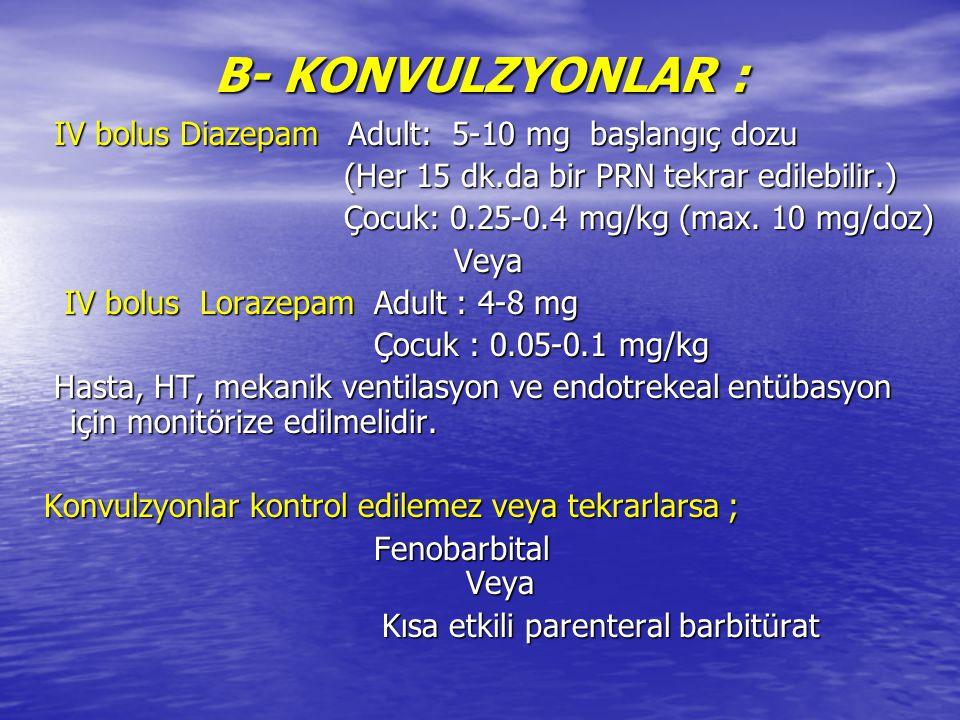 B- KONVULZYONLAR : IV bolus Diazepam Adult: 5-10 mg başlangıç dozu IV bolus Diazepam Adult: 5-10 mg başlangıç dozu (Her 15 dk.da bir PRN tekrar edileb