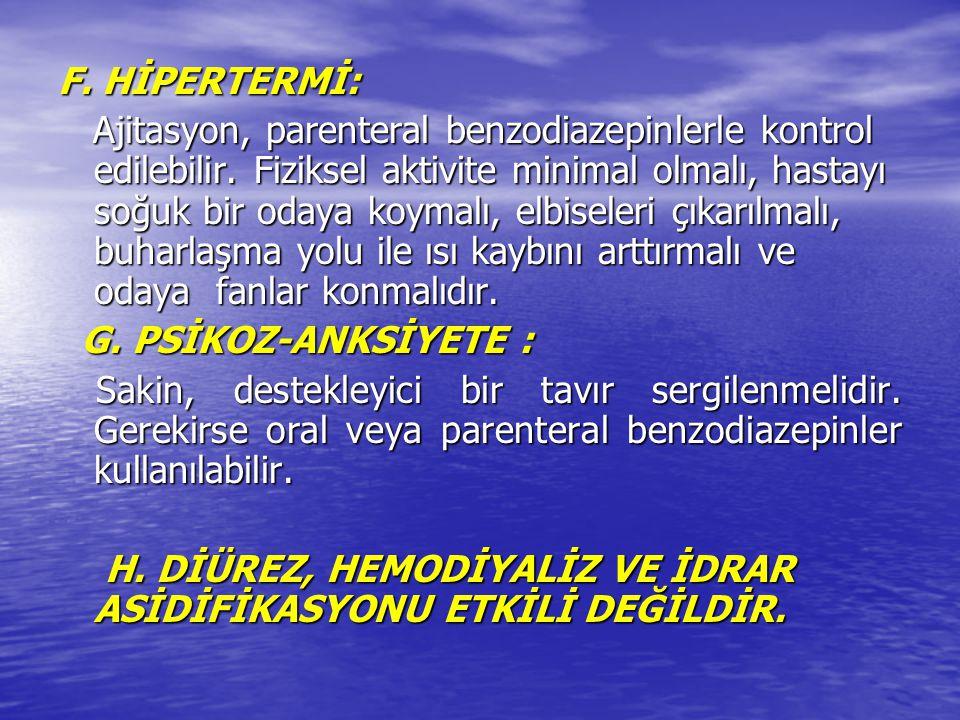 F. HİPERTERMİ: Ajitasyon, parenteral benzodiazepinlerle kontrol edilebilir. Fiziksel aktivite minimal olmalı, hastayı soğuk bir odaya koymalı, elbisel