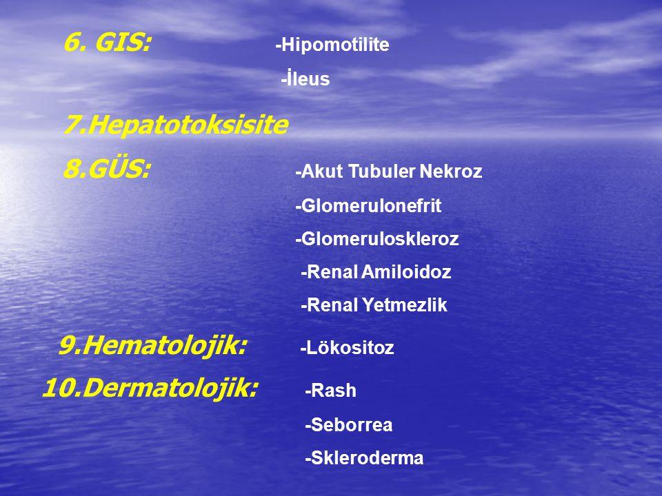 6. GIS: -Hipomotilite -İleus 7.Hepatotoksisite 8.GÜS: -Akut Tubuler Nekroz -Glomerulonefrit -Glomeruloskleroz -Renal Amiloidoz -Renal Yetmezlik 9.Hema