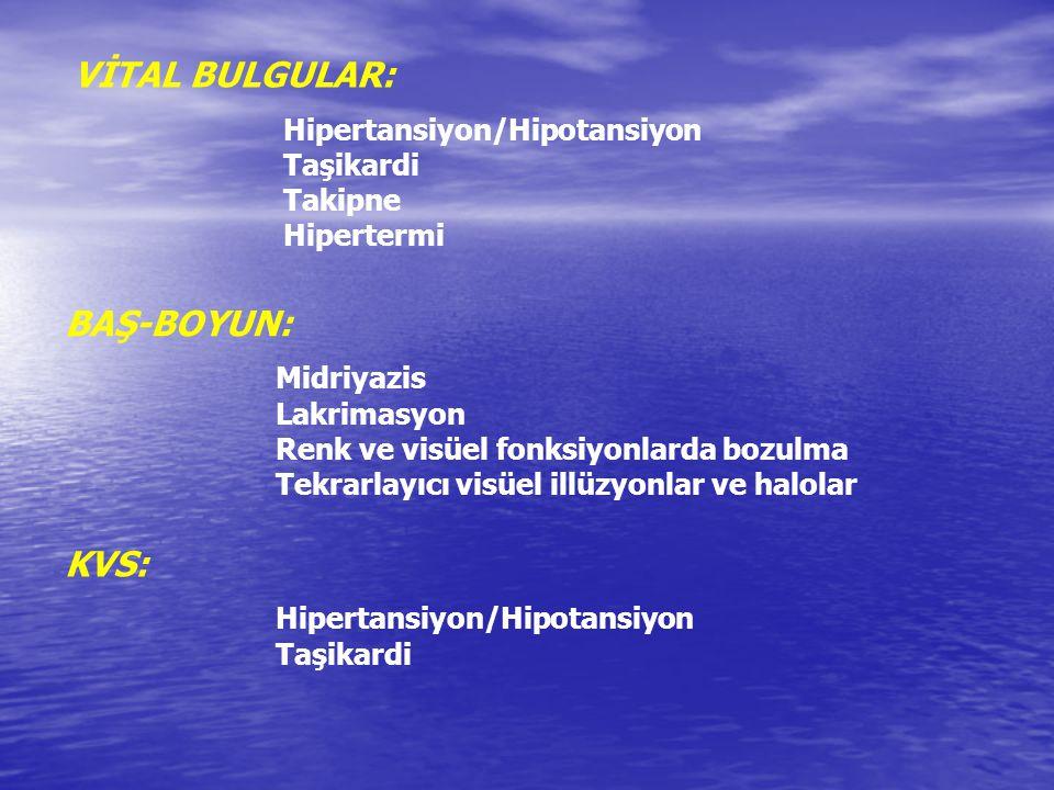 VİTAL BULGULAR: Hipertansiyon/Hipotansiyon Taşikardi Takipne Hipertermi BAŞ-BOYUN: Midriyazis Lakrimasyon Renk ve visüel fonksiyonlarda bozulma Tekrar