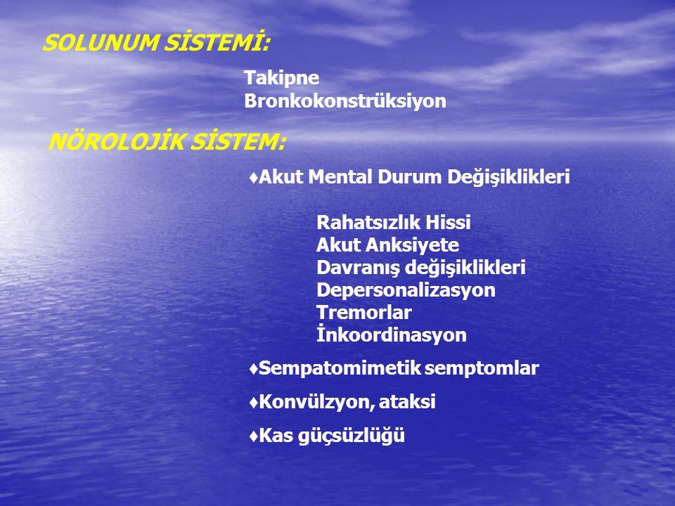 SOLUNUM SİSTEMİ: Takipne Bronkokonstrüksiyon NÖROLOJİK SİSTEM: ♦ Akut Mental Durum Değişiklikleri Rahatsızlık Hissi Akut Anksiyete Davranış değişiklik