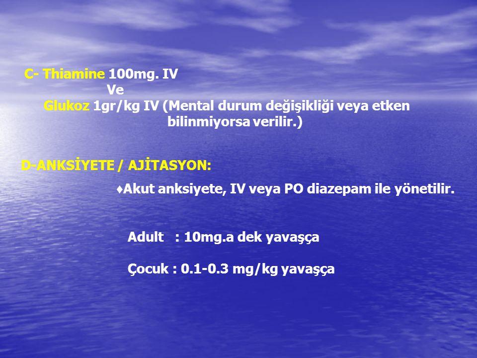 C- Thiamine 100mg. IV Ve Glukoz 1gr/kg IV (Mental durum değişikliği veya etken bilinmiyorsa verilir.) D-ANKSİYETE / AJİTASYON: ♦ Akut anksiyete, IV ve