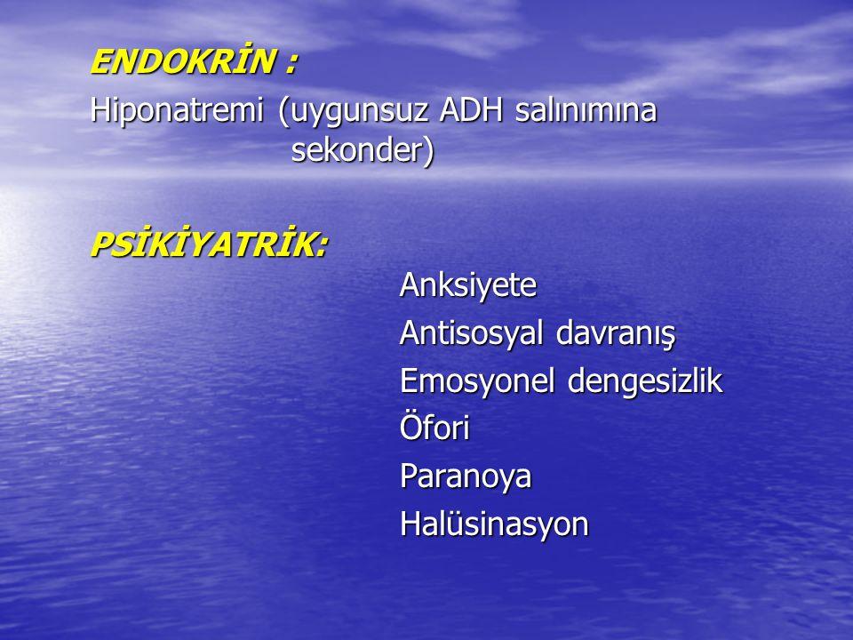 ENDOKRİN : ENDOKRİN : Hiponatremi (uygunsuz ADH salınımına sekonder) Hiponatremi (uygunsuz ADH salınımına sekonder) PSİKİYATRİK: Anksiyete PSİKİYATRİK