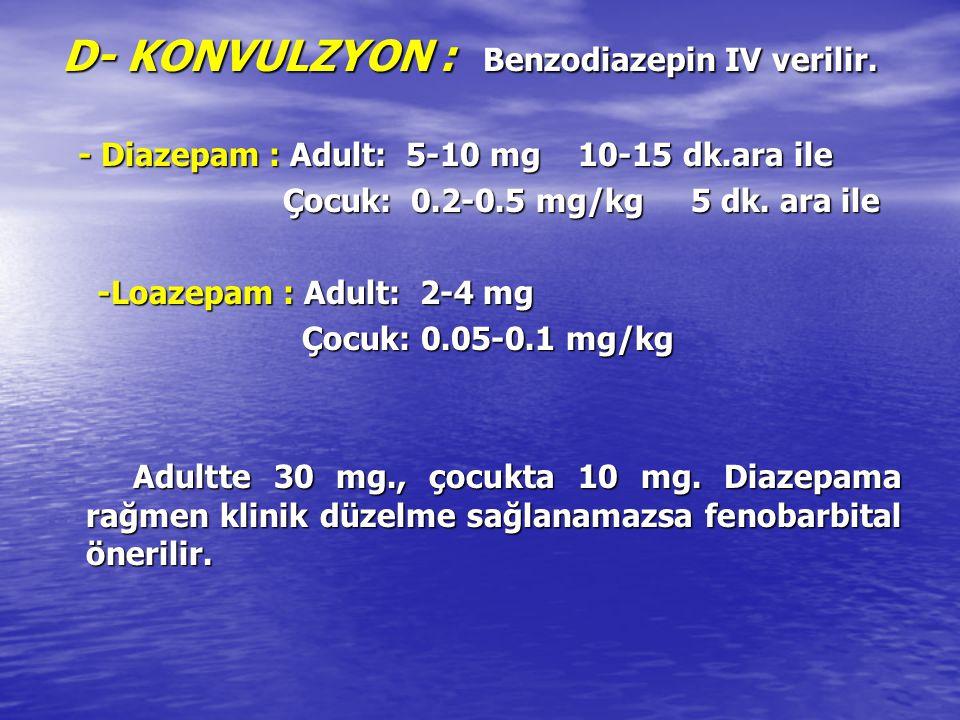 D- KONVULZYON : Benzodiazepin IV verilir. D- KONVULZYON : Benzodiazepin IV verilir. - Diazepam : Adult: 5-10 mg 10-15 dk.ara ile - Diazepam : Adult: 5