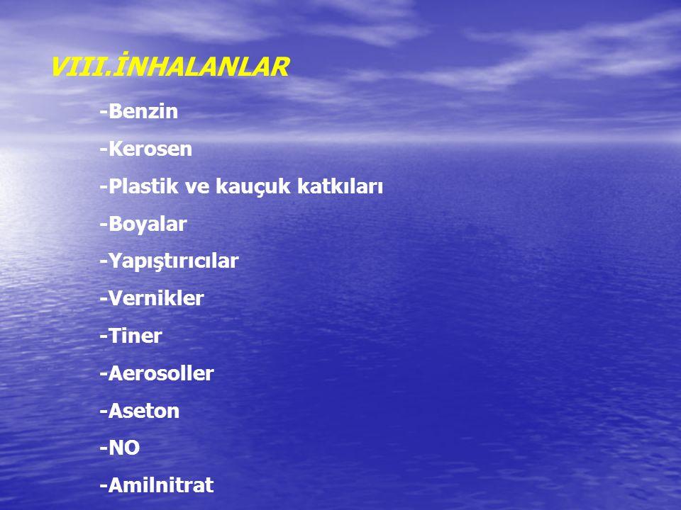 VIII.İNHALANLAR -Benzin -Kerosen -Plastik ve kauçuk katkıları -Boyalar -Yapıştırıcılar -Vernikler -Tiner -Aerosoller -Aseton -NO -Amilnitrat