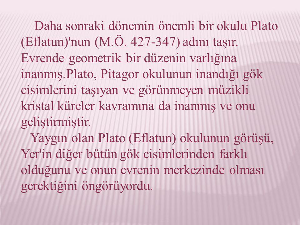Daha sonraki dönemin önemli bir okulu Plato (Eflatun)'nun (M.Ö. 427-347) adını taşır. Evrende geometrik bir düzenin varlığına inanmış.Plato, Pitagor o