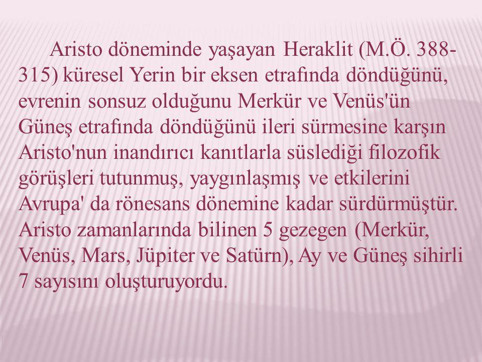 Aristo döneminde yaşayan Heraklit (M.Ö. 388- 315) küresel Yerin bir eksen etrafında döndüğünü, evrenin sonsuz olduğunu Merkür ve Venüs'ün Güneş etrafı