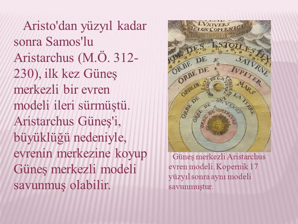 Güneş merkezli Aristarchus evren modeli. Kopernik 17 yüzyıl sonra aynı modeli savunmuştur. Aristo'dan yüzyıl kadar sonra Samos'lu Aristarchus (M.Ö. 31