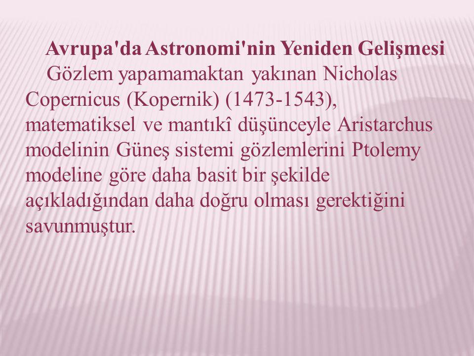 Avrupa'da Astronomi'nin Yeniden Gelişmesi Gözlem yapamamaktan yakınan Nicholas Copernicus (Kopernik) (1473-1543), matematiksel ve mantıkî düşünceyle A
