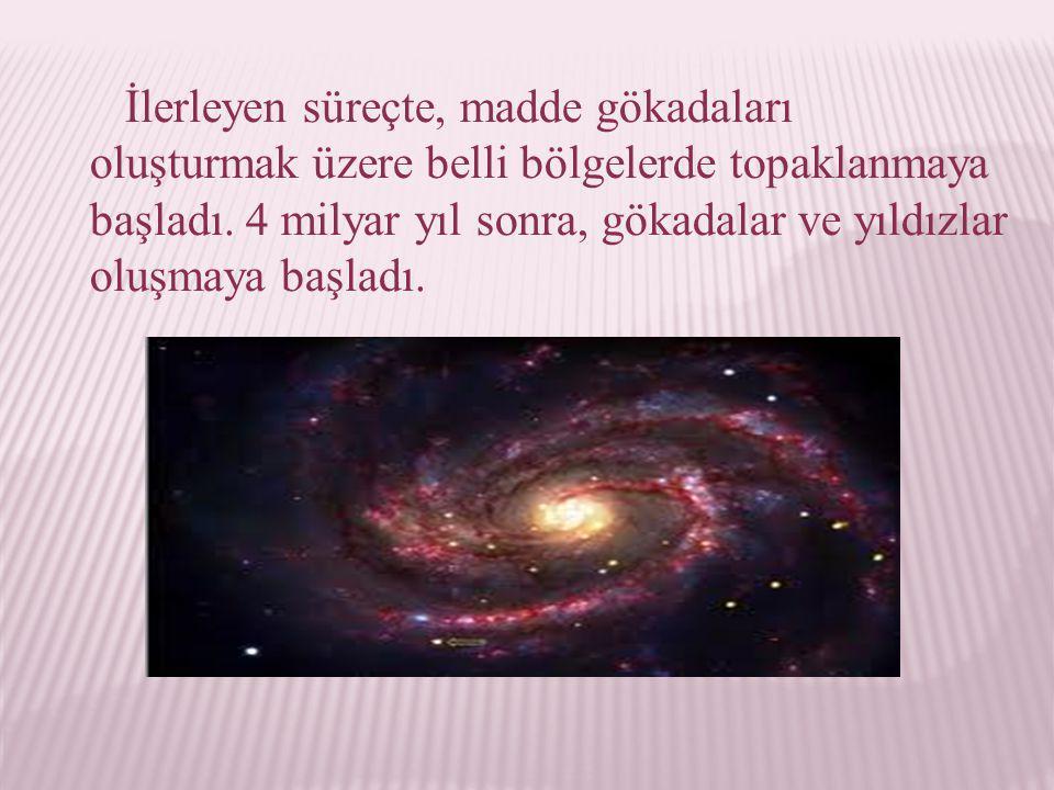 İlerleyen süreçte, madde gökadaları oluşturmak üzere belli bölgelerde topaklanmaya başladı. 4 milyar yıl sonra, gökadalar ve yıldızlar oluşmaya başlad