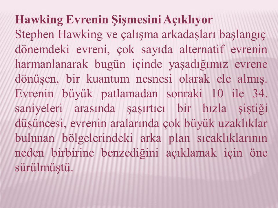 Hawking Evrenin Şişmesini Açıklıyor Stephen Hawking ve çalışma arkadaşları başlangıç dönemdeki evreni, çok sayıda alternatif evrenin harmanlanarak bugün içinde yaşadığımız evrene dönüşen, bir kuantum nesnesi olarak ele almış.
