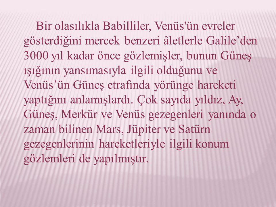 Bir olasılıkla Babilliler, Venüs ün evreler gösterdiğini mercek benzeri âletlerle Galile'den 3000 yıl kadar önce gözlemişler, bunun Güneş ışığının yansımasıyla ilgili olduğunu ve Venüs'ün Güneş etrafında yörünge hareketi yaptığını anlamışlardı.