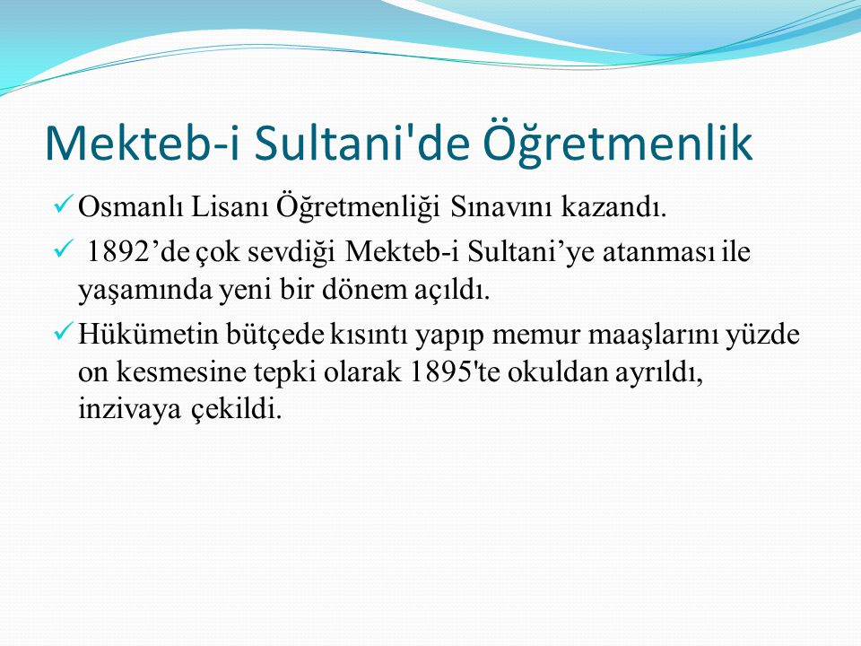 Mekteb-i Sultani'de Öğretmenlik Osmanlı Lisanı Öğretmenliği Sınavını kazandı. 1892'de çok sevdiği Mekteb-i Sultani'ye atanması ile yaşamında yeni bir