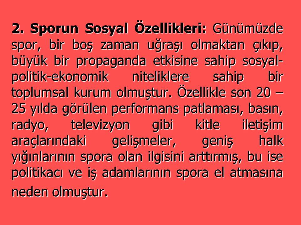 2. Sporun Sosyal Özellikleri: Günümüzde spor, bir boş zaman uğraşı olmaktan çıkıp, büyük bir propaganda etkisine sahip sosyal- politik-ekonomik niteli