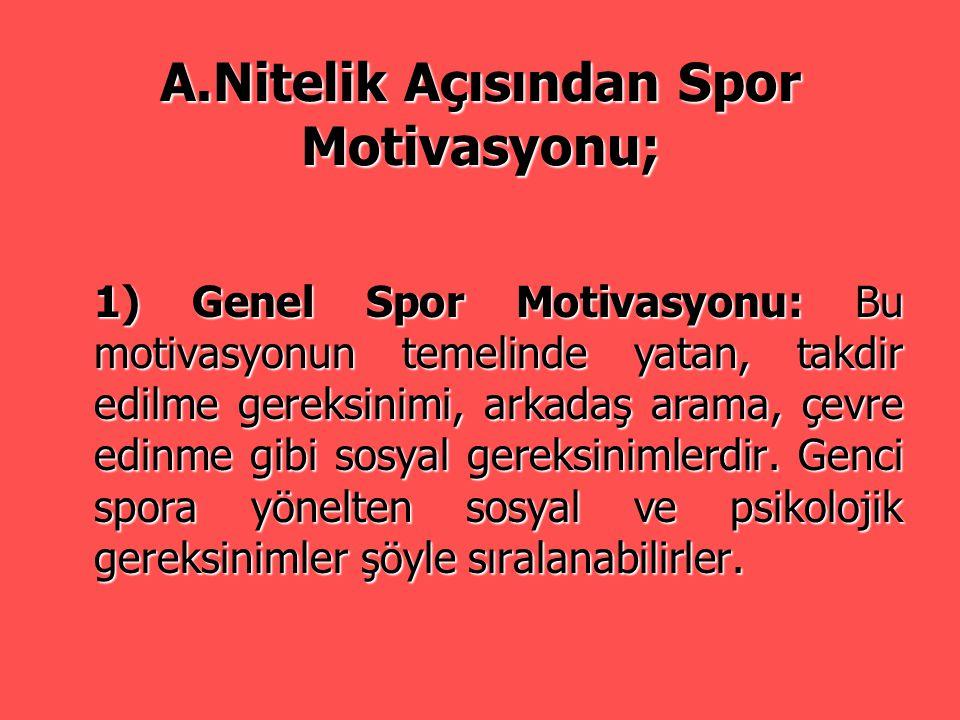 A.Nitelik Açısından Spor Motivasyonu; 1) Genel Spor Motivasyonu: Bu motivasyonun temelinde yatan, takdir edilme gereksinimi, arkadaş arama, çevre edin