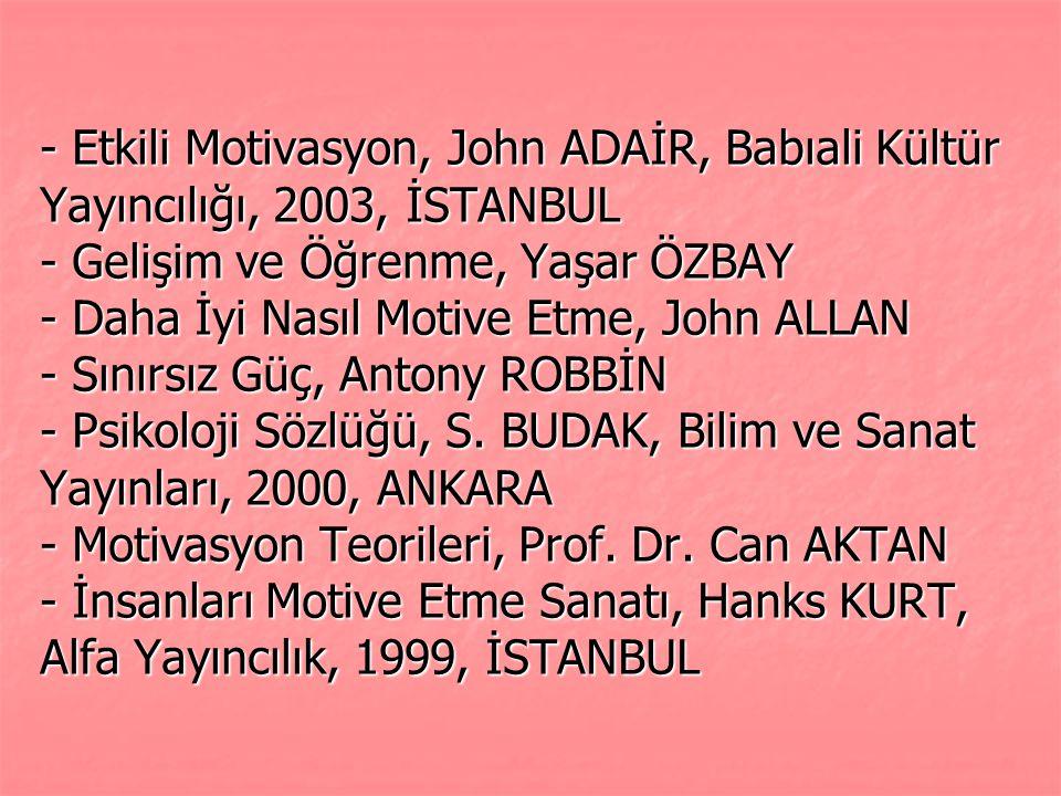 - Etkili Motivasyon, John ADAİR, Babıali Kültür Yayıncılığı, 2003, İSTANBUL - Gelişim ve Öğrenme, Yaşar ÖZBAY - Daha İyi Nasıl Motive Etme, John ALLAN