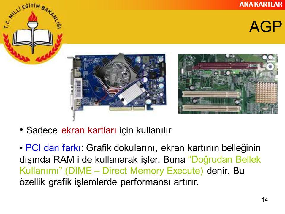 ANA KARTLAR 14 AGP Sadece ekran kartları için kullanılır PCI dan farkı: Grafik dokularını, ekran kartının belleğinin dışında RAM i de kullanarak işler