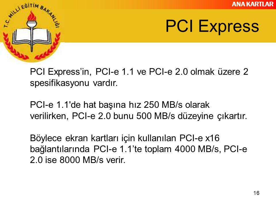 ANA KARTLAR PCI Express 16 PCI Express'in, PCI-e 1.1 ve PCI-e 2.0 olmak üzere 2 spesifikasyonu vardır. PCI-e 1.1'de hat başına hız 250 MB/s olarak ver
