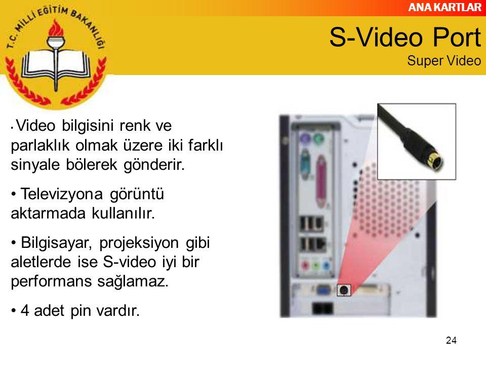 ANA KARTLAR 24 S-Video Port Super Video Video bilgisini renk ve parlaklık olmak üzere iki farklı sinyale bölerek gönderir. Televizyona görüntü aktarma