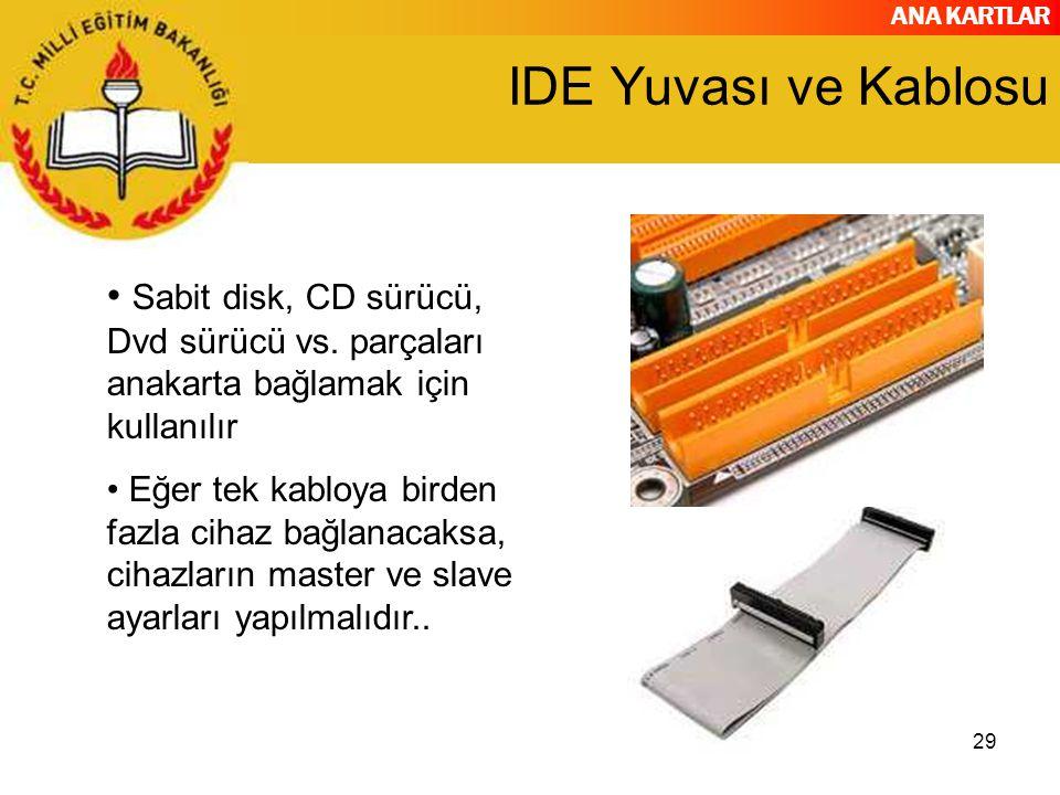 ANA KARTLAR 29 IDE Yuvası ve Kablosu Sabit disk, CD sürücü, Dvd sürücü vs. parçaları anakarta bağlamak için kullanılır Eğer tek kabloya birden fazla c