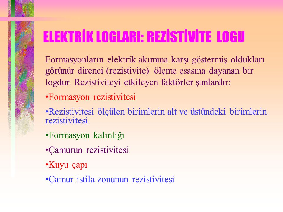 ELEKTRİK LOGLARI: REZİSTİVİTE LOGU Formasyonların elektrik akımına karşı göstermiş oldukları görünür direnci (rezistivite) ölçme esasına dayanan bir logdur.