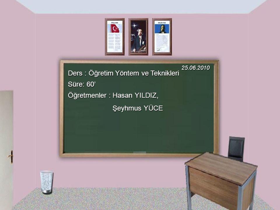 Ders : Öğretim Yöntem ve Teknikleri Süre: 60' 25.06.2010 Öğretmenler : Hasan YILDIZ, Şeyhmus YÜCE