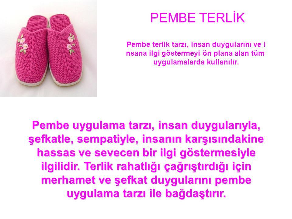 PEMBE TERLİK Pembe terlik tarzı, insan duygularını ve i nsana ilgi göstermeyi ön plana alan tüm uygulamalarda kullanılır.