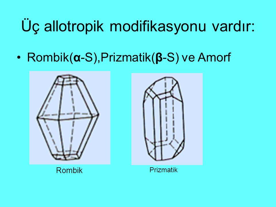 Üç allotropik modifikasyonu vardır: Rombik(α-S),Prizmatik(β-S) ve Amorf Rombik Prizmatik