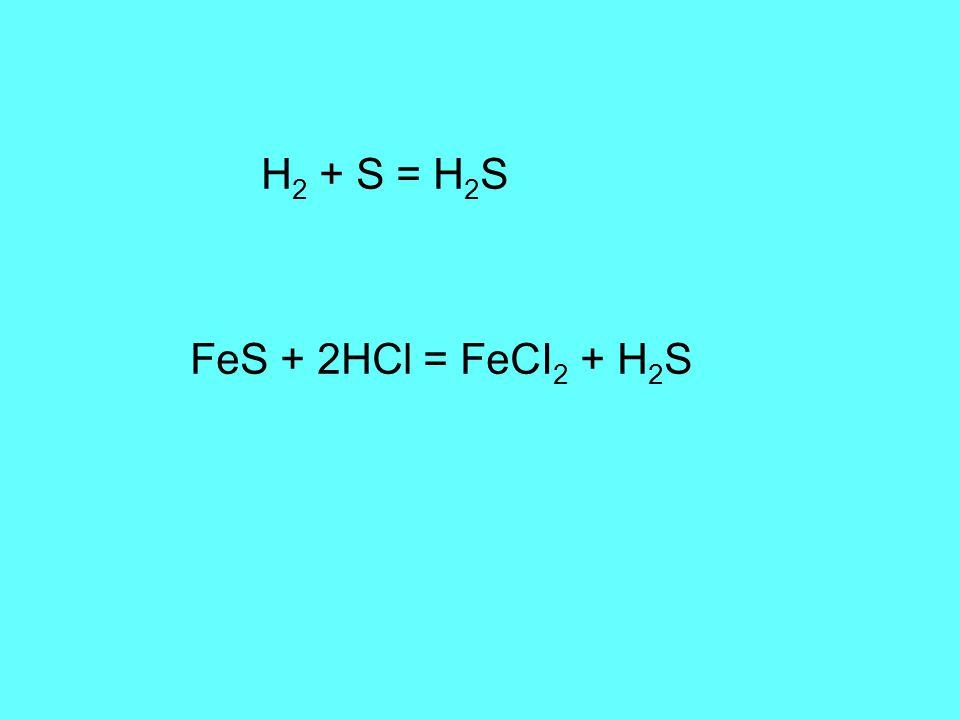 H 2 + S = H 2 S FeS + 2HCl = FeCI 2 + H 2 S