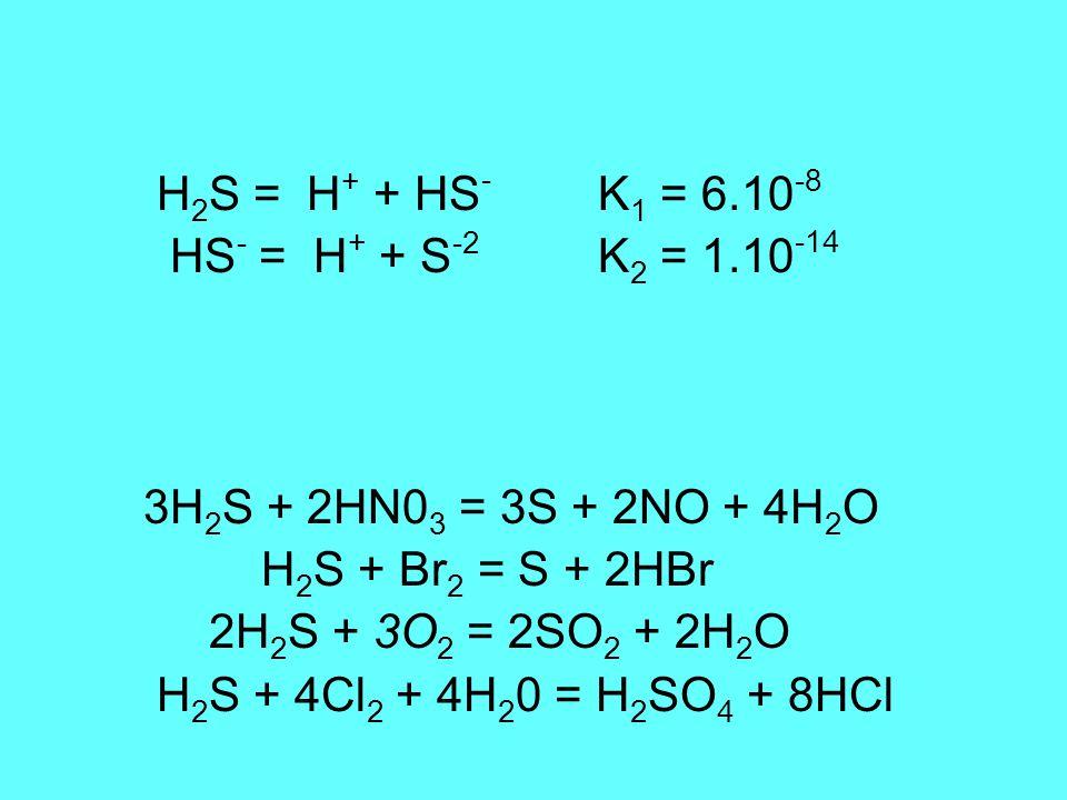 H 2 S = H + + HS - K 1 = 6.10 -8 HS - = H + + S -2 K 2 = 1.10 -14 3H 2 S + 2HN0 3 = 3S + 2NO + 4H 2 O H 2 S + Br 2 = S + 2HBr 2H 2 S + 3O 2 = 2SO 2 + 2H 2 O H 2 S + 4Cl 2 + 4H 2 0 = H 2 SO 4 + 8HCl