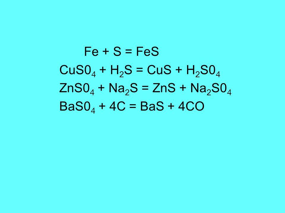Fe + S = FeS CuS0 4 + H 2 S = CuS + H 2 S0 4 ZnS0 4 + Na 2 S = ZnS + Na 2 S0 4 BaS0 4 + 4C = BaS + 4CO