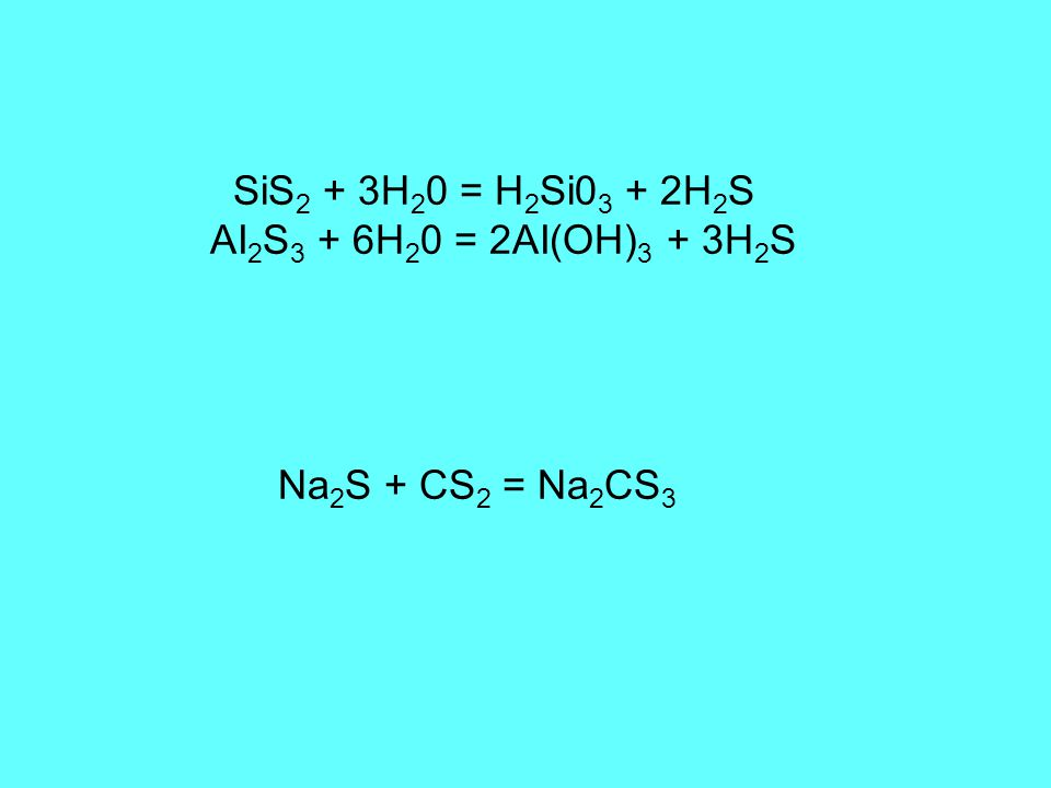 SiS 2 + 3H 2 0 = H 2 Si0 3 + 2H 2 S AI 2 S 3 + 6H 2 0 = 2AI(OH) 3 + 3H 2 S Na 2 S + CS 2 = Na 2 CS 3
