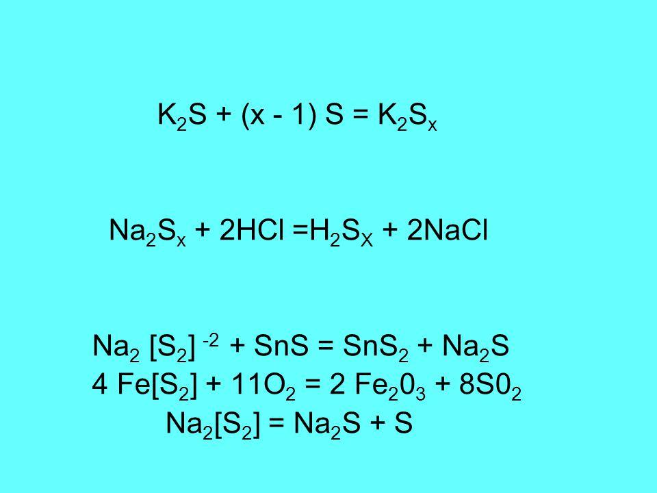 K 2 S + (x - 1) S = K 2 S x Na 2 S x + 2HCl =H 2 S X + 2NaCl Na 2 [S 2 ] -2 + SnS = SnS 2 + Na 2 S 4 Fe[S 2 ] + 11O 2 = 2 Fe 2 0 3 + 8S0 2 Na 2 [S 2 ] = Na 2 S + S