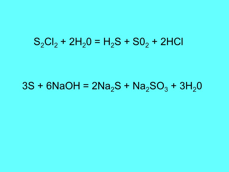 S 2 Cl 2 + 2H 2 0 = H 2 S + S0 2 + 2HCl 3S + 6NaOH = 2Na 2 S + Na 2 SO 3 + 3H 2 0