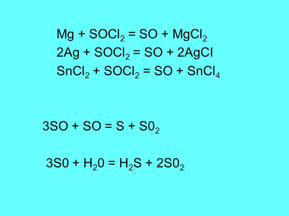 Mg + SOCl 2 = SO + MgCl 2 2Ag + SOCl 2 = SO + 2AgCI SnCl 2 + SOCl 2 = SO + SnCl 4 3SO + SO = S + S0 2 3S0 + H 2 0 = H 2 S + 2S0 2