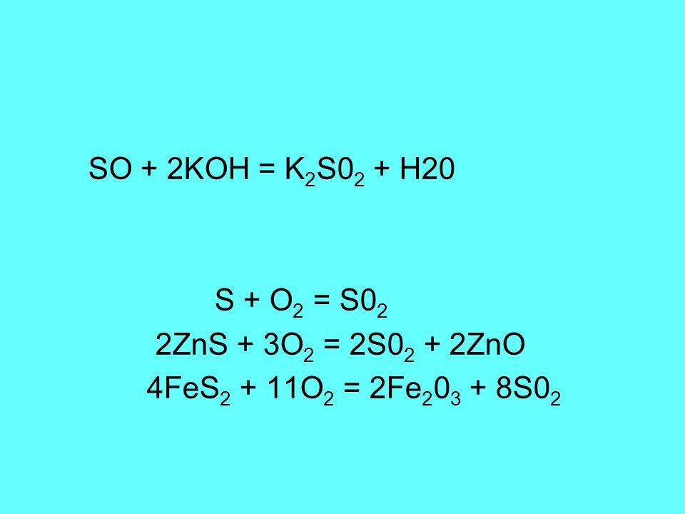 SO + 2KOH = K 2 S0 2 + H20 S + O 2 = S0 2 2ZnS + 3O 2 = 2S0 2 + 2ZnO 4FeS 2 + 11O 2 = 2Fe 2 0 3 + 8S0 2
