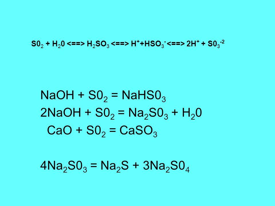S0 2 + H 2 0 H 2 SO 3 H + +HSO 3 - 2H + + S0 3 -2 NaOH + S0 2 = NaHS0 3 2NaOH + S0 2 = Na 2 S0 3 + H 2 0 CaO + S0 2 = CaSO 3 4Na 2 S0 3 = Na 2 S + 3Na 2 S0 4